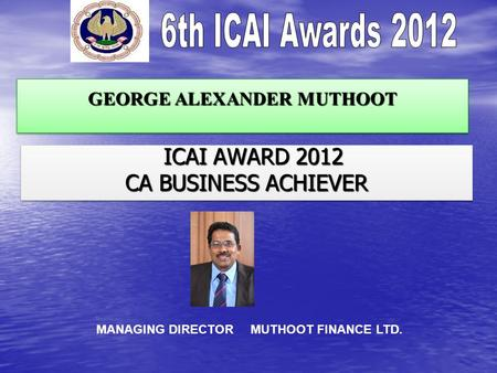 GEORGE ALEXANDER MUTHOOT ICAI AWARD 2012 ICAI AWARD 2012 CA BUSINESS ACHIEVER ICAI AWARD 2012 ICAI AWARD 2012 CA BUSINESS ACHIEVER MANAGING DIRECTOR MUTHOOT.