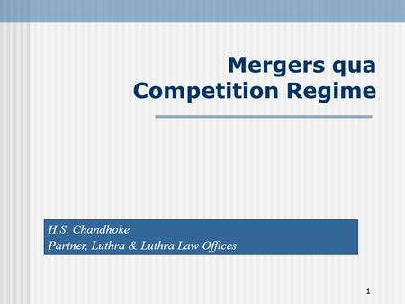 1 Mergers qua Competition Regime H.S. Chandhoke Partner, Luthra & Luthra Law Offices.