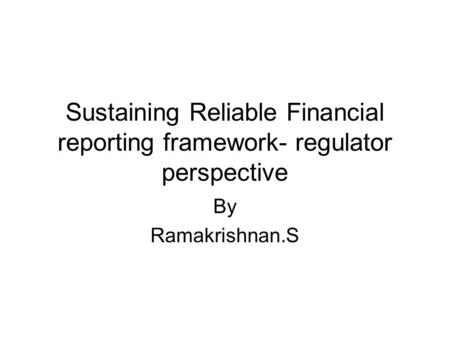 Sustaining Reliable Financial reporting framework- regulator perspective By Ramakrishnan.S.