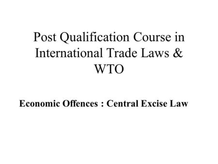 Post Qualification Course in International Trade Laws & WTO Economic Offences : Central Excise Law.