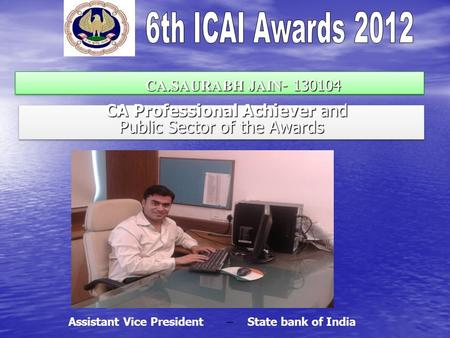 CA.SAURABH JAIN - 130104 CA.SAURABH JAIN - 130104 CA Professional Achiever and CA Professional Achiever and Public Sector of the Awards CA Professional.