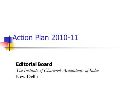 Action Plan 2010-11 Editorial Board The Institute of Chartered Accountants of India New Delhi.