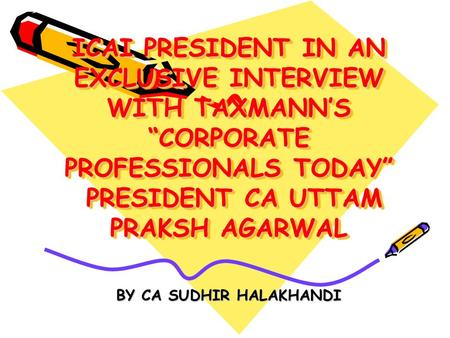 ICAI PRESIDENT IN AN EXCLUSIVE INTERVIEW WITH TAXMANNS CORPORATE PROFESSIONALS TODAY PRESIDENT CA UTTAM PRAKSH AGARWAL BY CA SUDHIR HALAKHANDI BY CA SUDHIR.