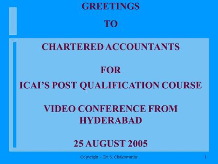Copyright - Dr. S. Chakravarthy1 GREETINGS TO CHARTERED ACCOUNTANTS FOR ICAIS POST QUALIFICATION COURSE VIDEO CONFERENCE FROM HYDERABAD 25 AUGUST 2005.