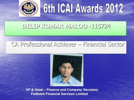 DILIP KUMAR MALOO -115724 DILIP KUMAR MALOO -115724 CA Professional Achiever – Financial Sector CA Professional Achiever – Financial Sector VP & Head –