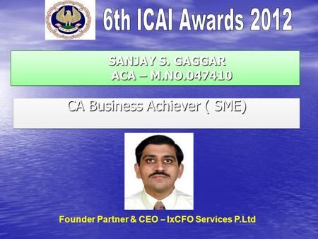 SANJAY S. GAGGAR ACA – M.NO.047410 SANJAY S. GAGGAR ACA – M.NO.047410 CA Business Achiever ( SME) Founder Partner & CEO – IxCFO Services P.Ltd.
