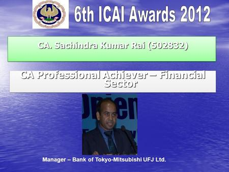 CA. Sachindra Kumar Rai (502832) CA. Sachindra Kumar Rai (502832) CA Professional Achiever – Financial Sector Manager – Bank of Tokyo-Mitsubishi UFJ Ltd.