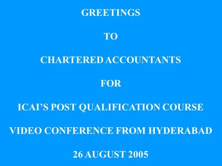GREETINGS TO CHARTERED ACCOUNTANTS FOR ICAIS POST QUALIFICATION COURSE VIDEO CONFERENCE FROM HYDERABAD 26 AUGUST 2005.
