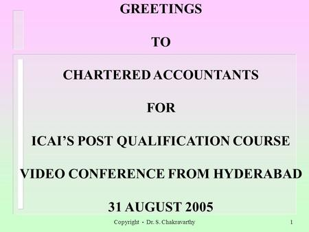 Copyright - Dr. S. Chakravarthy1 GREETINGS TO CHARTERED ACCOUNTANTS FOR ICAIS POST QUALIFICATION COURSE VIDEO CONFERENCE FROM HYDERABAD 31 AUGUST 2005.
