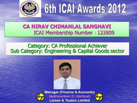 CA NIRAV CHIMANLAL SANGHAVI ICAI Membership Number - 122809 Category: CA Professional Achiever Sub Category: Engineering & Capital Goods sector Category: