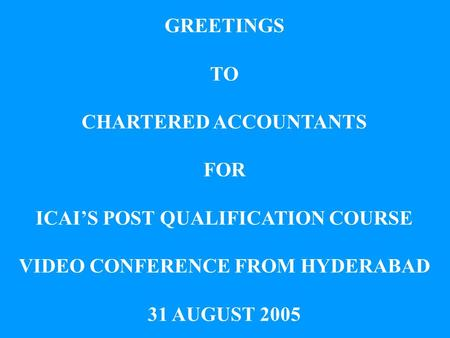 GREETINGS TO CHARTERED ACCOUNTANTS FOR ICAIS POST QUALIFICATION COURSE VIDEO CONFERENCE FROM HYDERABAD 31 AUGUST 2005.