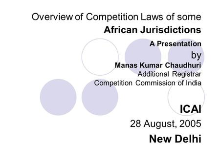 Overview of Competition Laws of some African Jurisdictions A Presentation by Manas Kumar Chaudhuri Additional Registrar Competition Commission of India.