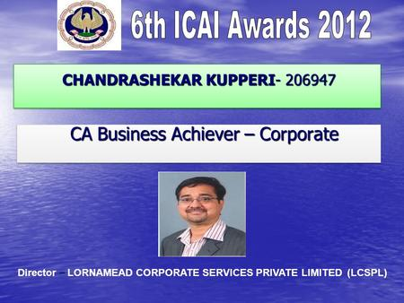 CHANDRASHEKAR KUPPERI- 206947 CHANDRASHEKAR KUPPERI- 206947 CA Business Achiever – Corporate CA Business Achiever – Corporate Director – LORNAMEAD CORPORATE.