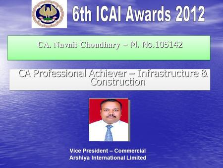CA. Navnit Choudhary – M. No.105142 CA. Navnit Choudhary – M. No.105142 CA Professional Achiever – Infrastructure & Construction CA Professional Achiever.