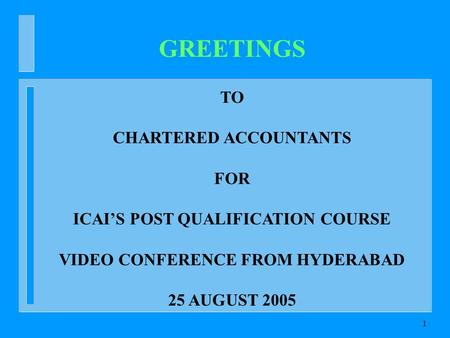 1 GREETINGS TO CHARTERED ACCOUNTANTS FOR ICAIS POST QUALIFICATION COURSE VIDEO CONFERENCE FROM HYDERABAD 25 AUGUST 2005.