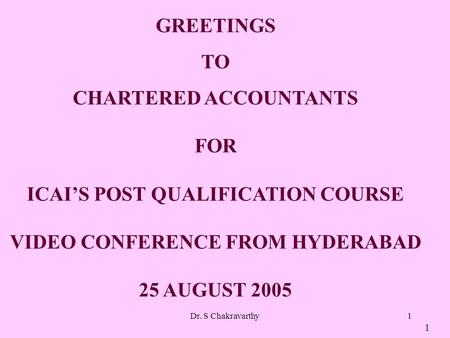 Dr. S Chakravarthy1 GREETINGS TO CHARTERED ACCOUNTANTS FOR ICAIS POST QUALIFICATION COURSE VIDEO CONFERENCE FROM HYDERABAD 25 AUGUST 2005 1.