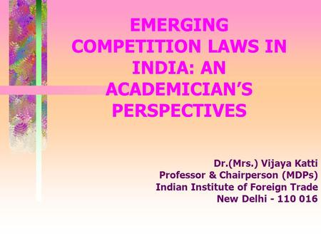 EMERGING COMPETITION LAWS IN INDIA: AN ACADEMICIANS PERSPECTIVES Dr.(Mrs.) Vijaya Katti Professor & Chairperson (MDPs) Indian Institute of Foreign Trade.