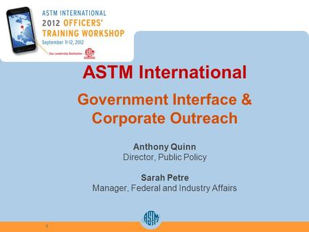 ASTM International Government Interface & Corporate Outreach Anthony Quinn Director, Public Policy Sarah Petre Manager, Federal and Industry Affairs 1.