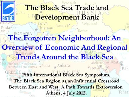 The Black Sea Trade and Development Bank The Forgotten Neighborhood: An Overview of Economic And Regional Trends Around the Black Sea Fifth International.