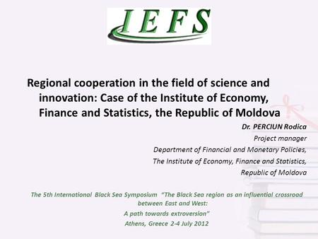 Regional cooperation in the field of science and innovation: Case of the Institute of Economy, Finance and Statistics, the Republic of Moldova Dr. PERCIUN.