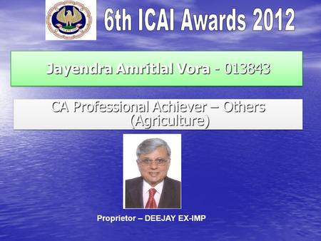 Jayendra Amritlal Vora - 013843 Jayendra Amritlal Vora - 013843 CA Professional Achiever – Others (Agriculture) Proprietor – DEEJAY EX-IMP.