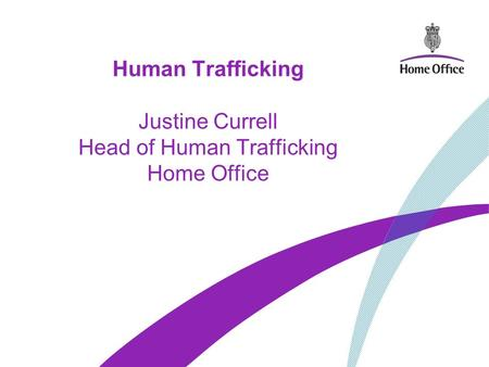 Human Trafficking Justine Currell Head of Human Trafficking Home Office.