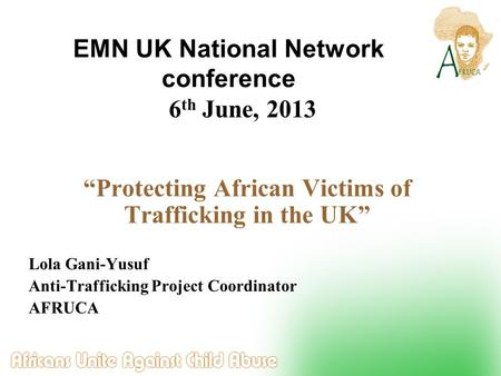6 th June, 2013 Protecting African Victims of Trafficking in the UK Lola Gani-Yusuf Anti-Trafficking Project Coordinator AFRUCA EMN UK National Network.