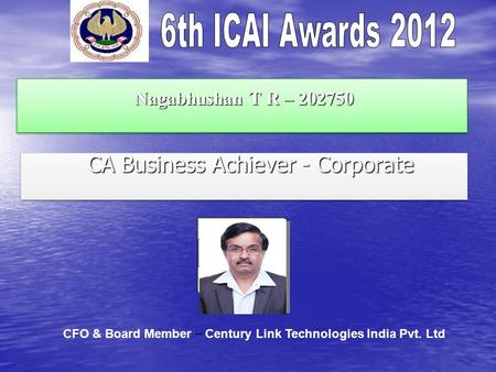 Nagabhushan T R – 202750 Nagabhushan T R – 202750 CA Business Achiever - Corporate CA Business Achiever - Corporate CFO & Board Member – Century Link Technologies.