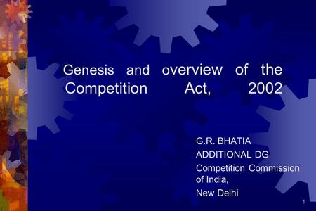1 Genesis and o verview of the Competition Act, 2002 G.R. BHATIA ADDITIONAL DG Competition Commission of India, New Delhi.