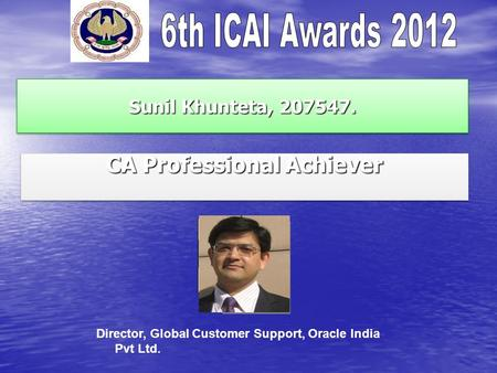 Sunil Khunteta, 207547. CA Professional Achiever Director, Global Customer Support, Oracle India Pvt Ltd.