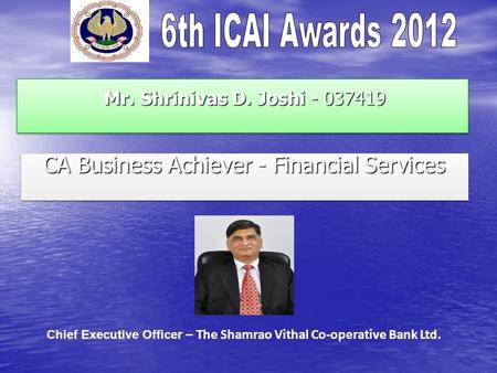 Mr. Shrinivas D. Joshi - 037419 Mr. Shrinivas D. Joshi - 037419 CA Business Achiever - Financial Services Chief Executive Officer – The Shamrao Vithal.