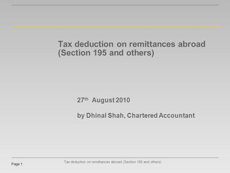 Tax deduction on remittances abroad (Section 195 and others) Page 1 Tax deduction on remittances abroad (Section 195 and others) 27 th August 2010 by Dhinal.