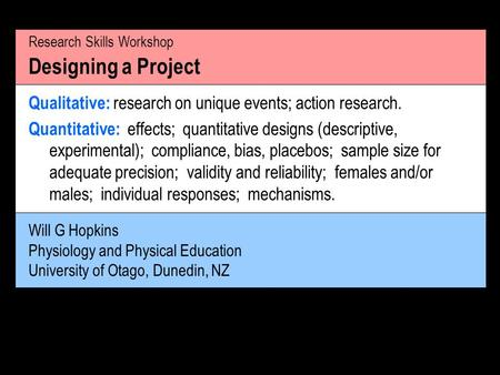Will G Hopkins Physiology and Physical Education University of Otago, Dunedin, NZ Research Skills Workshop Designing a Project Qualitative: research on.