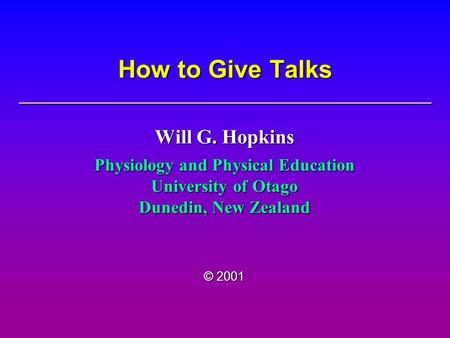 How to Give Talks Will G. Hopkins Physiology and Physical Education University of Otago Dunedin, New Zealand © 2001.