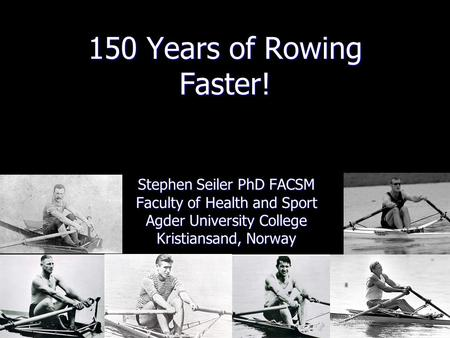 150 Years of Rowing Faster! Stephen Seiler PhD FACSM Faculty of Health and Sport Agder University College Kristiansand, Norway.