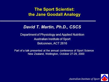 The Sport Scientist: the Jane Goodall Analogy David T. Martin, Ph.D., CSCS Department of Physiology and Applied Nutrition Australian Institute of Sport.