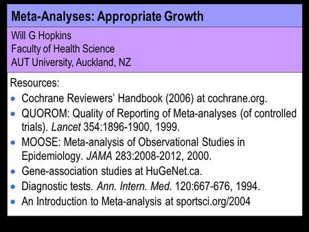 Meta-Analyses: Appropriate Growth Will G Hopkins Faculty of Health Science AUT University, Auckland, NZ Resources: Cochrane Reviewers Handbook (2006) at.