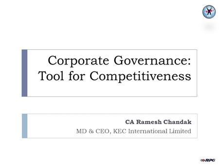 Corporate Governance: Tool for Competitiveness CA Ramesh Chandak MD & CEO, KEC International Limited.