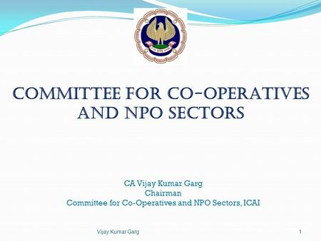 Committee for Co-operatives and NPO Sectors CA Vijay Kumar Garg Chairman Committee for Co-Operatives and NPO Sectors, ICAI Vijay Kumar Garg1.