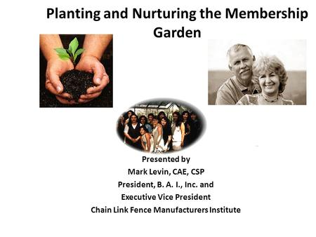 Planting and Nurturing the Membership Garden Presented by Mark Levin, CAE, CSP President, B. A. I., Inc. and Executive Vice President Chain Link Fence.