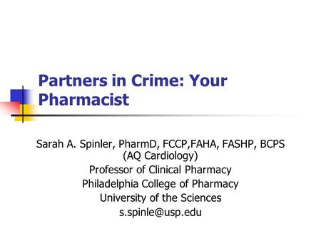 Partners in Crime: Your Pharmacist Sarah A. Spinler, PharmD, FCCP,FAHA, FASHP, BCPS (AQ Cardiology) Professor of Clinical Pharmacy Philadelphia College.