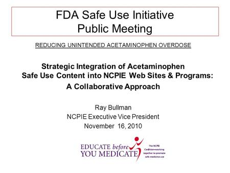 FDA Safe Use Initiative Public Meeting REDUCING UNINTENDED ACETAMINOPHEN OVERDOSE Strategic Integration of Acetaminophen Safe Use Content into NCPIE Web.