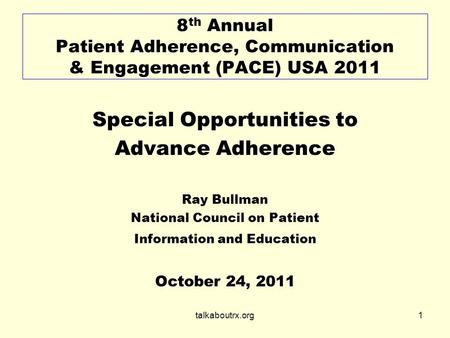 Talkaboutrx.org1 8 th Annual Patient Adherence, Communication & Engagement (PACE) USA 2011 Special Opportunities to Advance Adherence Ray Bullman National.