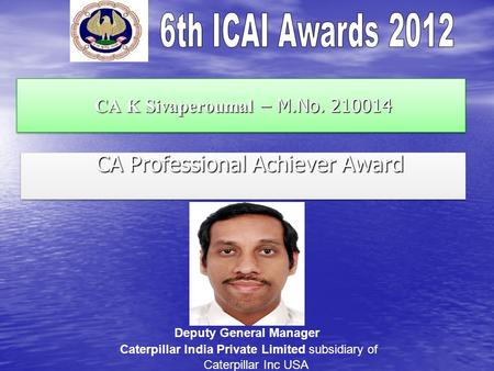CA K Sivaperoumal – M.No. 210014 CA K Sivaperoumal – M.No. 210014 CA Professional Achiever Award CA Professional Achiever Award Deputy General Manager.