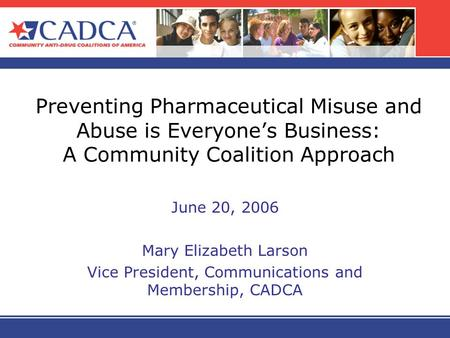 Preventing Pharmaceutical Misuse and Abuse is Everyones Business: A Community Coalition Approach June 20, 2006 Mary Elizabeth Larson Vice President, Communications.