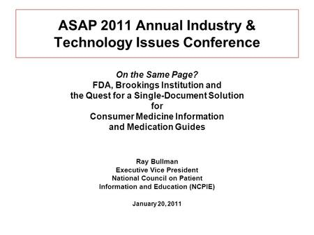 ASAP 2011 Annual Industry & Technology Issues Conference On the Same Page? FDA, Brookings Institution and the Quest for a Single-Document Solution for.