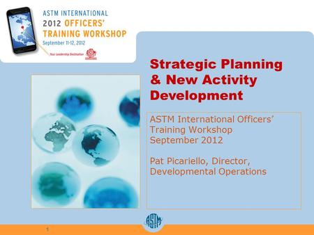 ASTM International Officers Training Workshop September 2012 Pat Picariello, Director, Developmental Operations 1 Strategic Planning & New Activity Development.