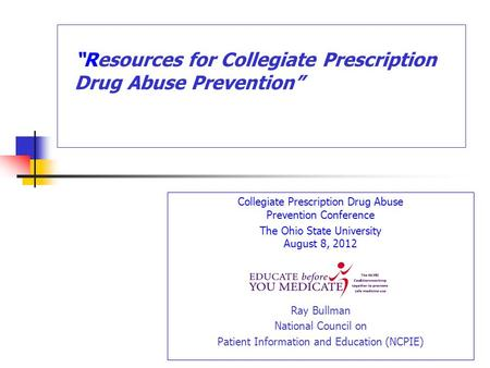 Collegiate Prescription Drug Abuse Prevention Conference The Ohio State University August 8, 2012 Ray Bullman National Council on Patient Information and.