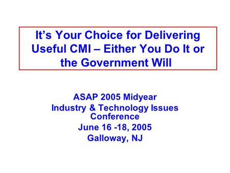 Its Your Choice for Delivering Useful CMI – Either You Do It or the Government Will ASAP 2005 Midyear Industry & Technology Issues Conference June 16 -18,