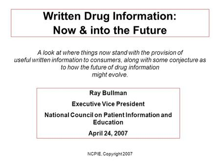 NCPIE, Copyright 2007 Written Drug Information: Now & into the Future A look at where things now stand with the provision of useful written information.